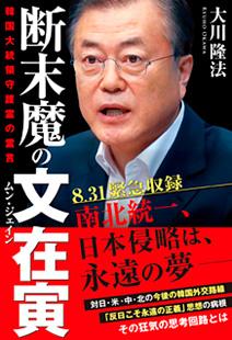『断末魔の文在寅 韓国大統領守護霊の霊言』