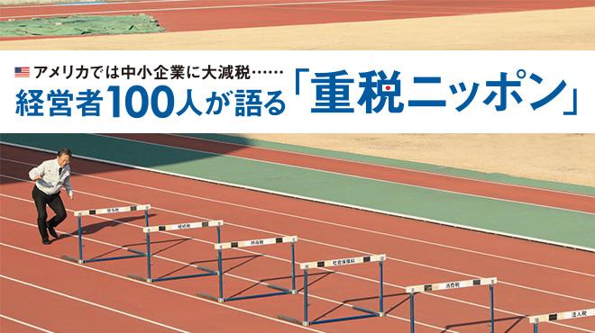 経営者100人が語る「重税ニッポン」 - アメリカでは中小企業に大減税……